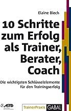 10 Schritte zum Erfolg als Trainer, Berater, Coach: Die wichtigsten Schlüsselelemente für den Trainingserfolg (Whitebooks)...