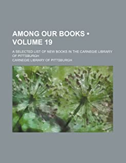 Among Our Books (Volume 19); A Selected List of New Books in the Carnegie Library of Pittsburgh