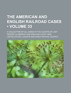 The American and English Railroad Cases (Volume 33); A Collection of All Cases in the Courts of Last Resort in America and...