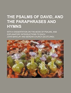 The Psalms of David, and the Paraphrases and Hymns; With a Dissertation on the Book of Psalms, and Explanatory Introductio...