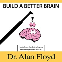 Build a Better Brain: How to Rewire Your Brain to Improve Almost Every Aspect of Your Life Based on the Latest Research in Neuroscience and Psychology on Neuroplasticity and Evidence-Based Practices