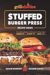 Grillaholics Stuffed Burger Press Recipe Book: Turn Boring Burgers to Gourmet in 3 Easy Steps: Press It, Stuff It, Seal It (Stuffed Burger Recipes)