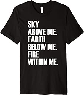 Sky Above Me Earth Below Me Fire Within Me - Quote T-Shirt