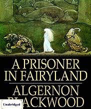 A Prisoner in Fairyland (ANNOTATED) Unabridged Content & Easy reading - Algernon Blackwood