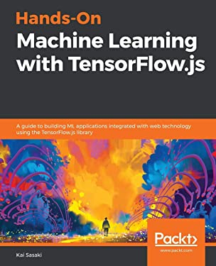 Hands-On Machine Learning with TensorFlow.js: A guide to building ML applications integrated with web technology using the TensorFlow.js library