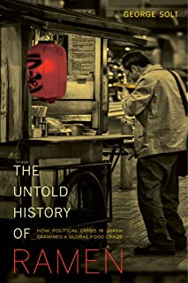 The Untold History of Ramen: How Political Crisis in Japan Spawned a Global Food Craze (Volume 49) (California Studies in ...