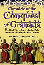 Chronicle of the Conquest of Granada: The Final War to Expel Muslim Rule from Spain During the 15th Century