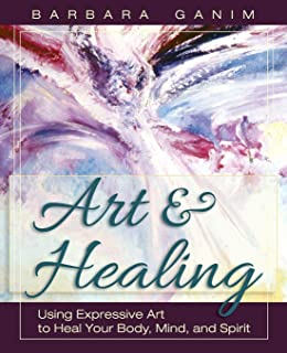Art and Healing: Using Expressive Art to Heal Your Body, Mind, and Spirit