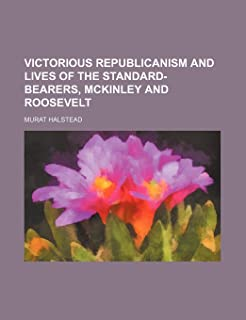 Victorious Republicanism and Lives of the Standard-Bearers, McKinley and Roosevelt