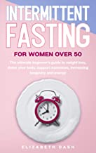 Intermittent Fasting For Women Over 50: the ultimate beginner's guide to weight loss, detox your body, support hormones, increasing longevity and energy