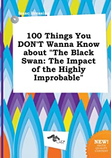 100 Things You Don't Wanna Know about the Black Swan: The Impact of the Highly Improbable
