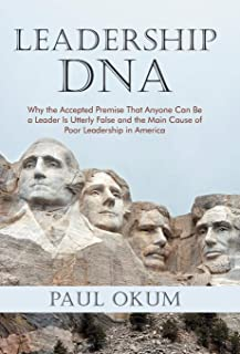 Leadership DNA: Why the Accepted Premise That Anyone Can Be a Leader Is Utterly False and the Main Cause of Poor Leadershi...