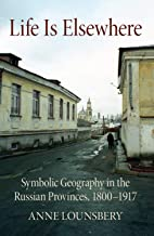 Life Is Elsewhere: Symbolic Geography in the Russian Provinces, 1800–1917 (NIU Series in Slavic, East European, and Eurasi...