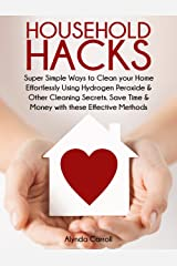 HOUSEHOLD HACKS: Super Simple Ways to Clean Your Home Effortlessly Using Hydrogen Peroxide and Other Cleaning Secrets. Save Time and Money with these Effective ... (Life Hacks for Everyday Living Book 1) Kindle Edition