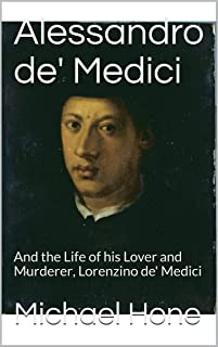 Alessandro de' Medici: And the Life of his Lover and Murderer, Lorenzino de' Medici