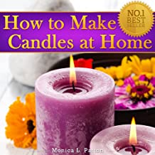 How to Make Candles at Home: The Simple Candle Making Guide for Beginners! Discover How to Easily Make Gorgeous Looking & Beautifully Scented Homemade Candles from Scratch!