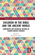 Children in the Bible and the Ancient World: Comparative and Historical Methods in Reading Ancient Children (Studies in the History of the Ancient Near East)