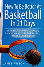 How to Be Better At Basketball in 21 days: The Ultimate Guide to Drastically Improving Your Basketball Shooting, Passing a...