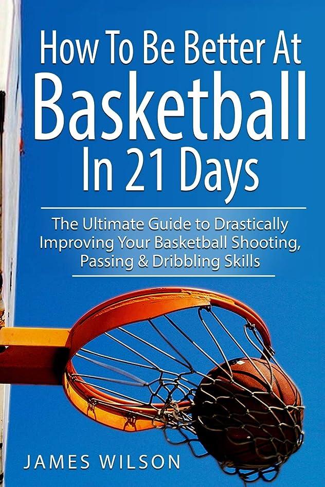 暴露する爆発するもっと少なくHow to Be Better At Basketball in 21 days: The Ultimate Guide to Drastically Improving Your Basketball Shooting, Passing and Dribbling Skills (Basketball in Black&White)