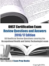 OHST Certification Exam Review Questions and Answers 2016/17 Edition: 60 Unofficial Review Questions covering the Occupational Health and Safety Technologist exam