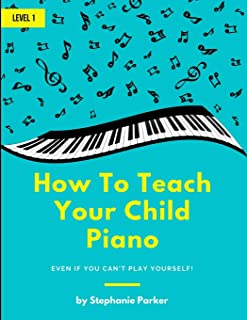 How To Teach Your Child Piano: Even If You Can't Pla