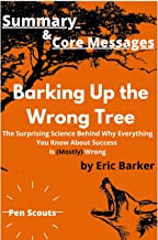 Summary & Core Messages of Barking Up the Wrong Tree by Eric Barker: The Surprising Science Behind Why Everything You Know...