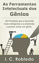 As Ferramentas Intelectuais dos Gênios: 40 Princípios que o tornarão mais inteligente e o ensinarão a pensar como um gênio...