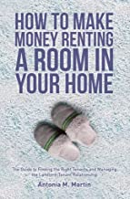 How To Make Money Renting A Room In Your Home: The Guide to Finding the Right Tenants and Managing the Landlord-Tenant Rel...