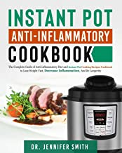 Instant Pot Anti-Inflammatory Cookbook: The Complete Guide of Anti-inflammatory Diet and Instant Pot Cooking Recipes Cookbook to Lose Weight Fast, Decrease Inflammation, And Be Longevity