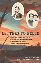 Letters to Belle: Civil War Letters and Life of Chicago Lawyer and Volunteer Colonel John A. Bross, 29th U.S. Colored Infantry