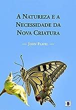 A Natureza e a Necessidade da Nova Criatura, por John Flavel (Portuguese Edition)