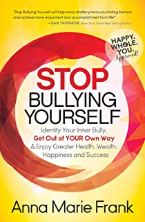 Stop Bullying Yourself: Identify Your Inner Bully, Get Out of Your Own Way & Enjoy Greater Health, Wealth, Happiness and Success