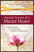 Ancient Secrets of a Master Healer: A Western Skeptic, An Eastern Master, And Life's Greatest Secrets PDF