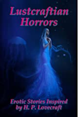 Lustcraftian Horrors: Erotic Stories Inspired by H. P. Lovecraft Kindle Edition