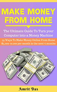 MAKE MONEY FROM HOME: Learn How To Turn your Computer into a Money Machine: 35 Ways To Make Money Online From Home $5,000-10,000 per month in the next ... (Passive Income Ideas Series Book 2019)