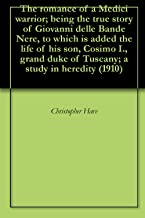 The romance of a Medici warrior; being the true story of Giovanni delle Bande Nere, to which is added the life of his son, Cosimo I., grand duke of Tuscany; a study in heredity (1910)