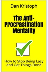 The Anti-Procrastination Mentality: How to Stop Being Lazy and Get Things Done (Practical Productivity Book 1) Kindle Edition