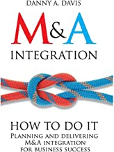 M&A Integration: How To Do It. Planning and delivering M&A integration for business success