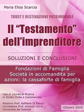 """Il """"Testamento"""" dellimprenditore - Soluzioni e conclusioni - Fondazione di Famiglia S.A.P.A. - Società in accomandita per azioni come cassaforte di famiglia ... (Trust e Destinazione Patrimoniale Vol. 9)"""