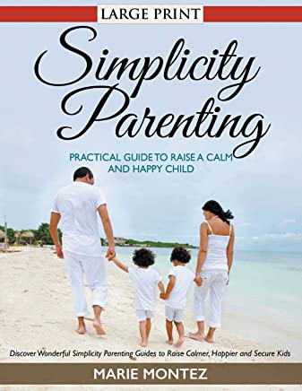 Simplicity Parenting: Practical Guide to Raise a Calm and Happy Child (LARGE PRINT): Discover Wonderful Simplicity Parenting Guides to Raise Calmer, Happier and Secure Kids