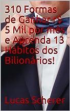 310 Formas de Ganhar r$ 5 Mil por mês e Aprenda 13 Hábitos dos Bilionários!