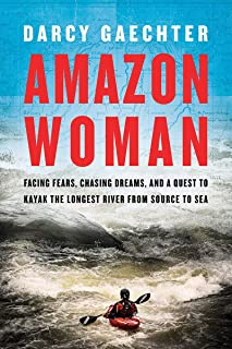 Amazon Woman: Facing Fears, Chasing Dreams, and My Quest to Kayak the Largest River from Source to Sea