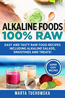 Alkaline Foods: 100% Raw!: Easy and Tasty Raw Food Recipes Including Alkaline Salads, Smoothies and Treats! (Easy Alkaline Recipes)