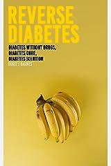 Reverse Diabetes : Diabetes Without Drugs, Diabetes Cure, Diabetes Solution Kindle Edition