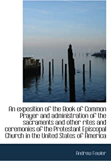An exposition of the Book of Common Prayer and administration of the sacraments and other rites and