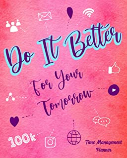 Do It Better For Your Tomorrow: Time Management Planner Stay Focused And Organized The Right Way