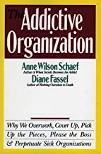 The Addictive Organization: Why We Overwork, Cover up, Pick up the Pieces, Please the Boss, and Perpetuate Sick Organizations