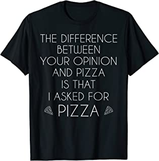 The Difference Between Your Opinion and Pizza Shirt