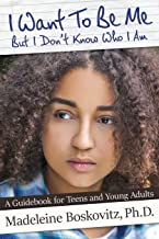 I Want To Be Me But I Don't Know Who I Am: A Guidebook for Teens and Young Adults (Volume 1)