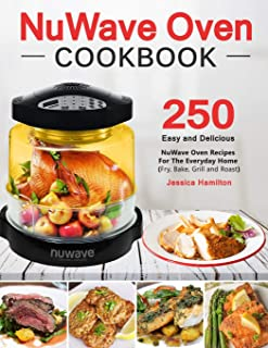 NuWave Oven Cookbook: 250 Easy and Delicious Nuwave Oven Recipes For The Everyday Home (Fry, Bake, Grill and Roast)